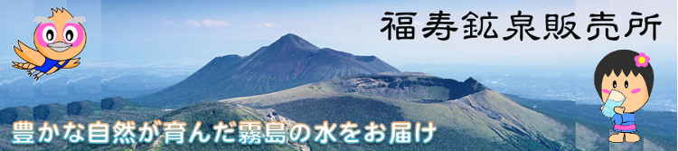 福寿鉱泉販売所:霧島連山が育んだ美味しい水・ミネラルウォーターを、お届けします。