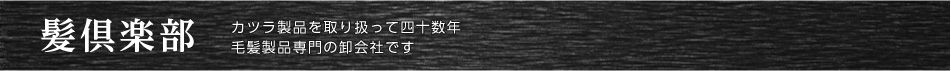 髪倶楽部:カツラ製品を取り扱って45年。自社工場があるカツラ専門卸会社