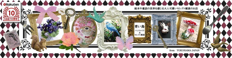 青い鳥ハンドメイド&セレクト雑貨:青い鳥は絵本や童話の世界を感じる夢と遊び心のある大人可愛い雑貨店