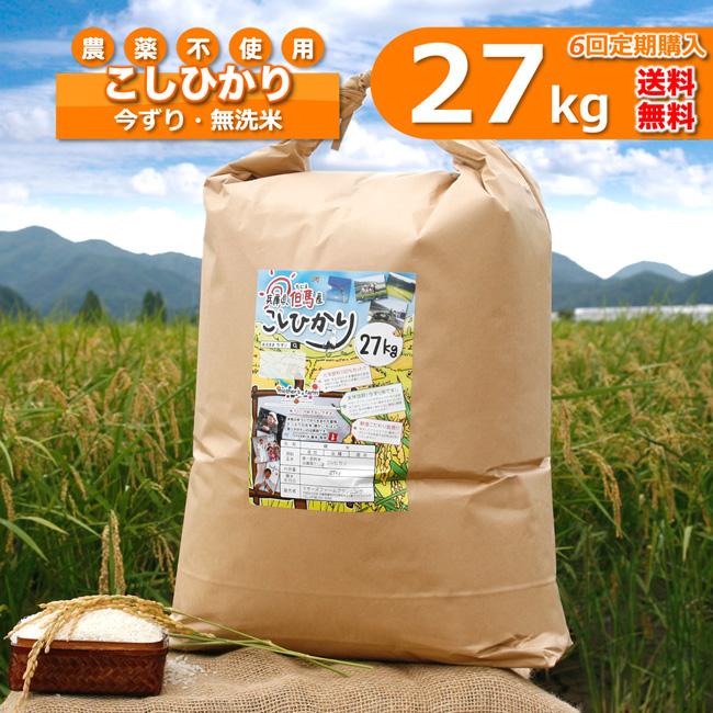 【定期購入】27kgx6回 令和元年産 玄米 白米 今ずり米 無洗米 農薬不使用 コシヒカリ