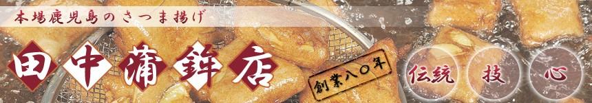 さつま揚げとかまぼこの田中蒲鉾店:本場鹿児島より心を込めて!さつま揚げを全国へお届けいたします。