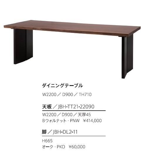 第一産業高山本店 ダイニングテーブル220Bウォールナット無垢天板:JBH-TT21-22090脚:JBH-DL2-11(2本脚タイプ)オーク天板形状2タイプ寸法:50mm単位でオーダー可能(納期約3週間)天板厚:45mm開梱設置送料無料(沖縄、北海道、離島は除く)