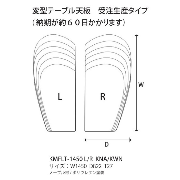 楓の森シリーズ 受注生産タイプ 食卓天板のみ 変形天板 KMFLT-1450 KNA/KWN左曲面(L)/右曲面(R)素材:メープル材2色対応(KNA/KWN)ポリウレタン塗装 脚は別売です。納期60日要在庫確認