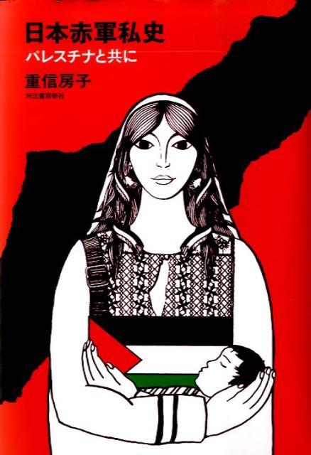 楽天ブックス: 日本赤軍私史 - パレスチナと共に - 重信房子 ...