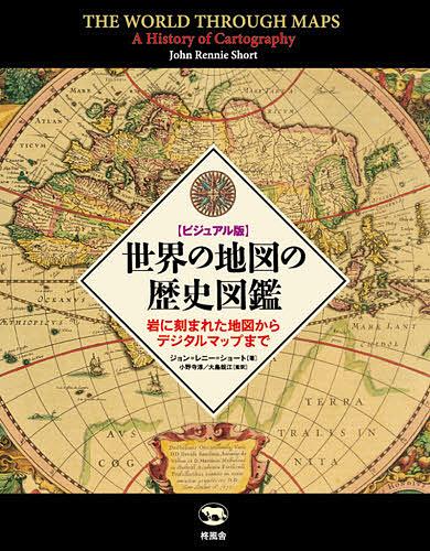 世界の地図の歴史図鑑 ビジュアル版 岩に刻まれた地図からデジタルマップまで/ジョン=レニー=ショート/小野寺淳/大島規江【1000円以上送料無料】