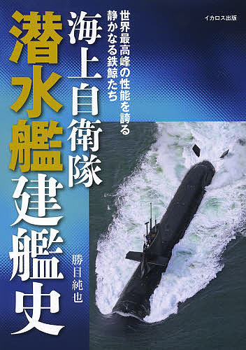 海上自衛隊潜水艦建艦史 日本正規品 世界最高峰の性能を誇る静かなる鉄鯨たち 勝目純也 1000円以上送料無料 格安 価格でご提供いたします