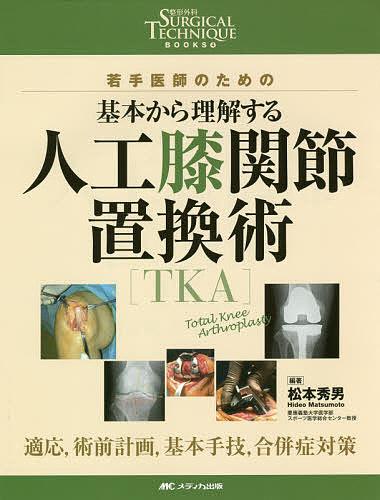 若手医師のための基本から理解する人工膝関節置換術〈TKA〉 適応,術前計画,基本手技,合併症対策/松本秀男【1000円以上送料無料】