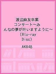 渡辺麻友卒業コンサート~みんなの夢が叶いますように~(Blu-ray Disc)/AKB48【1000円以上送料無料】