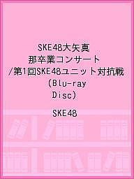 SKE48大矢真那卒業コンサート/第1回SKE48ユニット対抗戦(Blu-ray Disc)/SKE48【1000円以上送料無料】