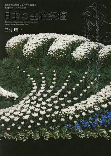 日本の生花祭壇 美しい生花祭壇を製作するための基礎テクニック完全版/三村晴一【1000円以上送料無料】