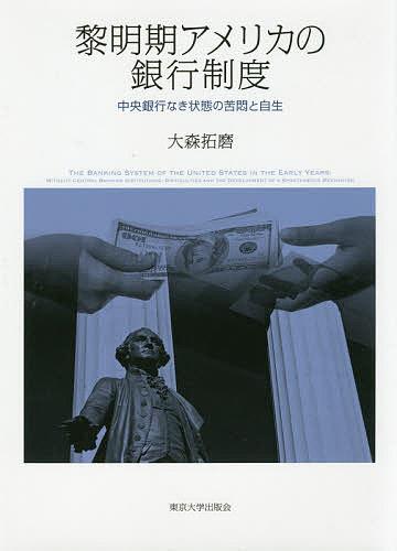 黎明期アメリカの銀行制度 中央銀行なき状態の苦悶と自生/大森拓磨【1000円以上送料無料】