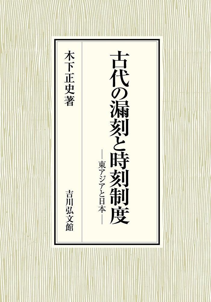 古代の漏刻と時刻制度 東アジアと日本/木下正史【1000円以上送料無料】