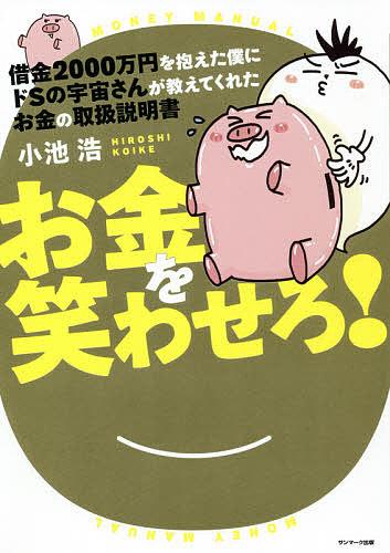 借金2000万円を抱えた僕にドSの宇宙さんが教えてくれたお金の取扱説明書 お金を笑わせろ 低価格化 小池浩 1000円以上送料無料 人気