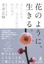【中古】 花のように、生きる。 美しく咲き、香り、実るための禅の教え /平井正修(著者) 【中古】afb