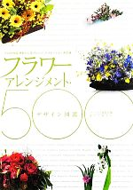 日本製 中古 フラワーアレンジメント デザイン図鑑500 プロが作る 輸入 きれいに花アレンジ afb バリエーション決定版 編 フローリスト編集部
