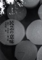 【中古】 民芸の意味 道具・衣食住・地方性 /式場隆三郎(著者) 【中古】afb