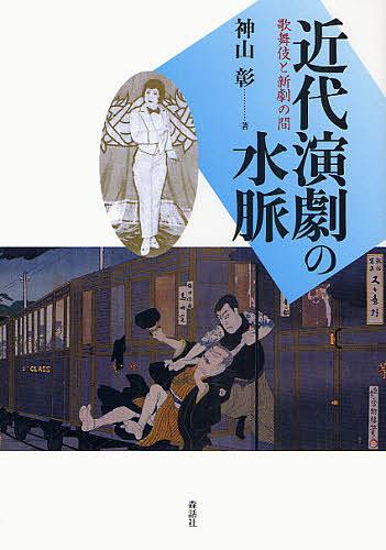 近代演劇の水脈 歌舞伎と新劇の間 期間限定送料無料 神山彰 3000円以上送料無料 オンライン限定商品