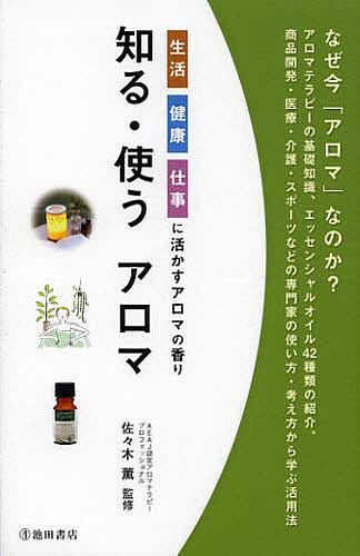 知る 使うアロマ 生活健康仕事に活かすアロマの香り 安売り 3000円以上送料無料 佐々木薫 大幅値下げランキング