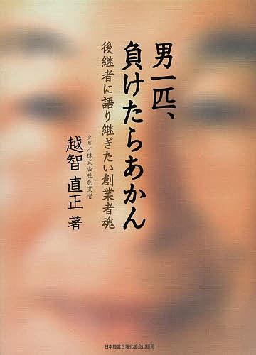 男一匹、負けたらあかん 後継者に語り継ぎたい創業者魂/越智直正【合計3000円以上で送料無料】