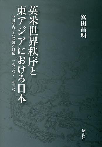 英米世界秩序と東アジアにおける日本 中国をめぐる協調と相克一九〇六~一九三六/宮田昌明