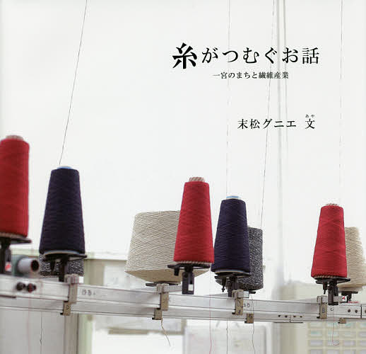 糸がつむぐお話 一宮のまちと繊維産業 一宮地場産業ファッションデザインセンター 18%OFF 3000円以上送料無料 末松グニエ メーカー公式ショップ