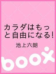 【100円クーポン配布中!】カラダはもっと自由になる!/池上六朗