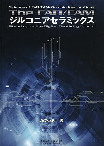 The CAD/CAMジルコニアセラミックス Science of CAD/CAM-Zirconia Restorations Stand up to the Digital Dentistry Epoch!/浅野正司【3000円以上送料無料】
