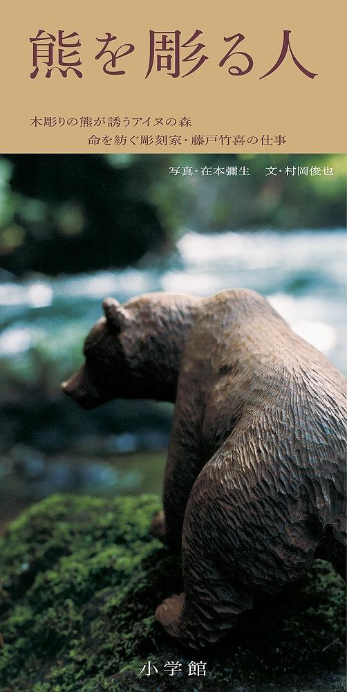 熊を彫る人 木彫りの熊が誘うアイヌの森 命を紡ぐ彫刻家・藤戸竹喜の仕事/在本彌生/村岡俊也【3000円以上送料無料】