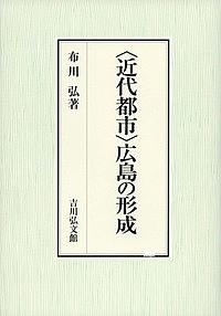【100円クーポン配布中!】〈近代都市〉広島の形成/布川弘