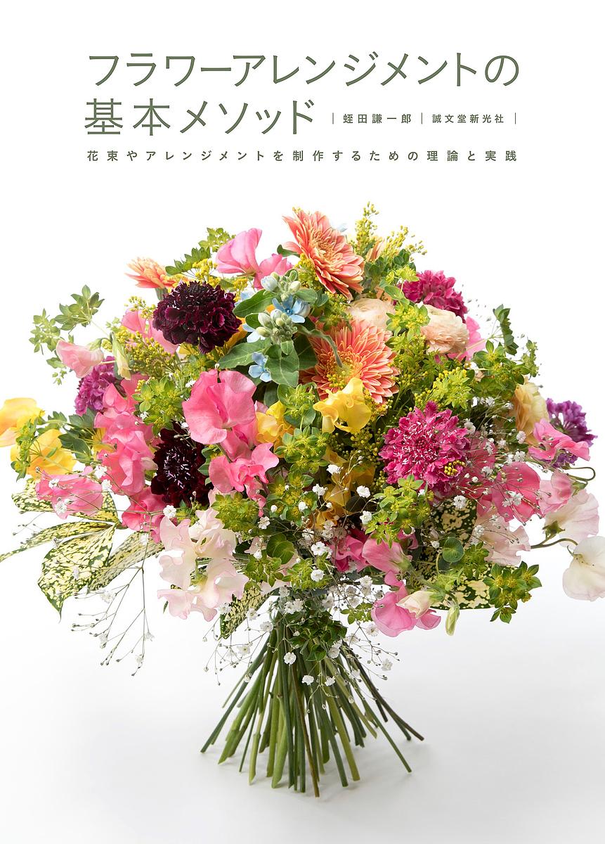 フラワーアレンジメントの基本メソッド 花束やアレンジメントを制作するための理論と実践 3000円以上送料無料 低価格化 開店記念セール 蛭田謙一郎
