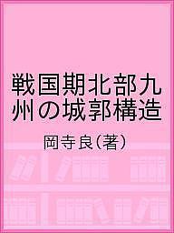 戦国期北部九州の城郭構造 オンラインショップ 日本正規品 岡寺良 合計3000円以上で送料無料