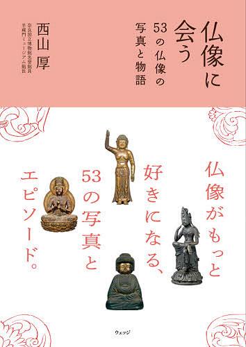 仏像に会う 53の仏像の写真と物語/西山厚【3000円以上送料無料】