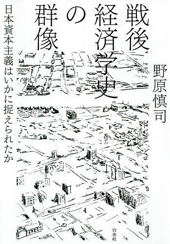 卸直営 戦後経済学史の群像 日本資本主義はいかに捉えられたか 最新アイテム 3000円以上送料無料 野原慎司