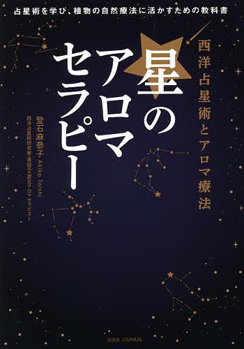 星のアロマセラピー 西洋占星術とアロマ療法 占星術を学び 2020 新作 登石麻恭子 3000円以上送料無料 当店限定販売 植物の自然療法に活かすための教科書