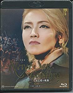 NEVER SAY GOODBYE-ある愛の軌跡- [Blu-ray] 宝塚歌劇団 新品 マルチレンズクリーナー付き