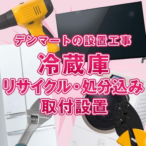 ≪家電取付設置≫冷蔵庫 取付設置 リサイクル・処分込み