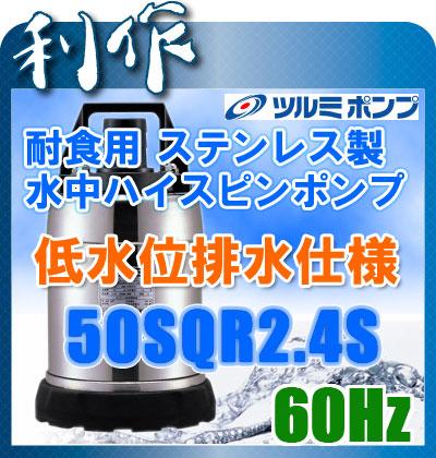 ツルミポンプ 耐食用ステンレス製水中ハイスピンポンプ (低水位排水仕様) [ 50SQR2.4S ] 60Hz