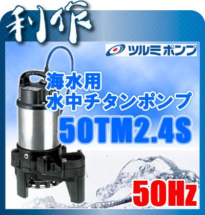 ツルミポンプ 海水用水中チタンポンプ (非自動形) [ 50TM2.4S ] 50Hz