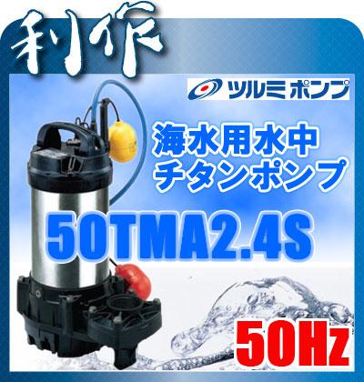 ツルミポンプ 海水用水中チタンポンプ (自動形) [ 50TMA2.4S ] 50Hz