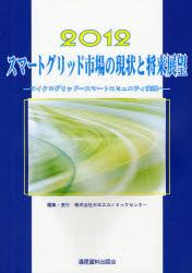 【新品】【本】スマートグリッド市場の現状と将来展望 2012 マイクログリッド~スマートコミュニティ実現へ 日本エコノミックセンター/編集