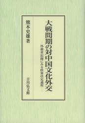 【新品】【本】大戦間期の対中国文化外交 外務省記録にみる政策決定過程 熊本史雄/著