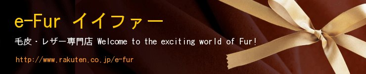 e-Fur イイファー:良品安価毛皮レザー 「一目惚れ して欲しい。会うたびに 何度でも」