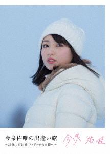 今泉佑唯/今泉佑唯の出逢いの旅 ~20歳の再出発アイドルから女優へ~