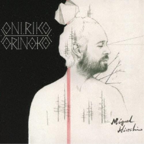 ミゲル ヒロシ オニリコ オリノコ SALE開催中 新着 CD