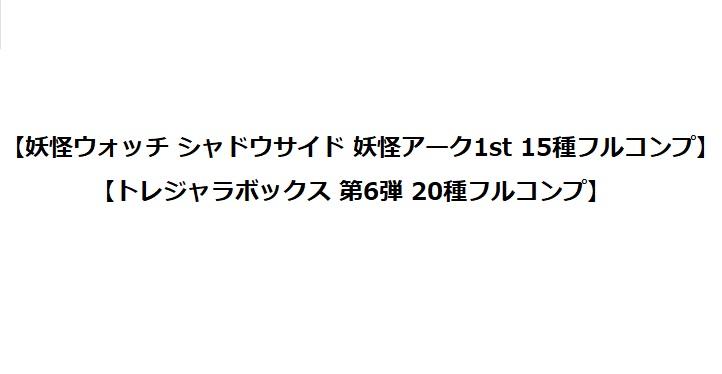 【妖怪ウォッチ シャドウサイド 妖怪アーク1st 第1弾 15種フルコンプ】【トレジャラボックス 第6弾 20種フルコンプ】