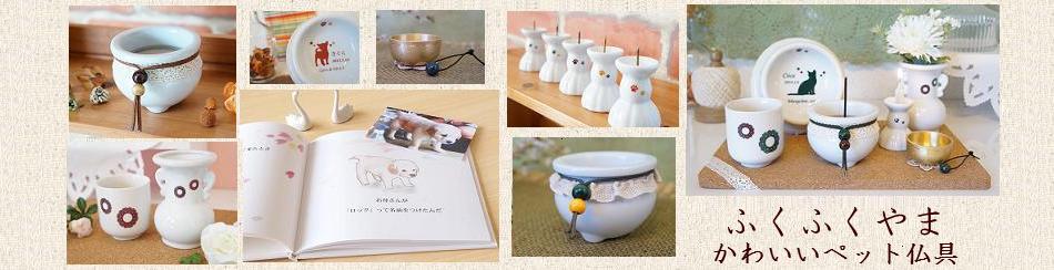 ふくふくやま かわいいペット仏具:ペットのためのかわいい仏具・メモリアル商品のお店です。