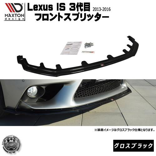 マクストンデザイン Lexus IS 3代目 2013~2016年 専用 フロントスプリッター グロスブラック 【 レクサス リップスポイラー エアロ 黒 Maxton Design ドレスアップ カスタム 】エムトラ