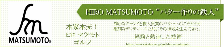 """HIRO-MATSUMOTO-GOLF:""""パター作りの鉄人"""" 巨匠 HIRO-MATSUMOTO"""