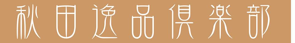 秋田逸品倶楽部:秋田県を中心に、特にこだわりを持って作られた逸品を販売しております。