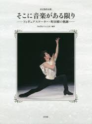 そこに音楽がある限り フィギュアスケーター・町田樹の軌跡 決定版作品集